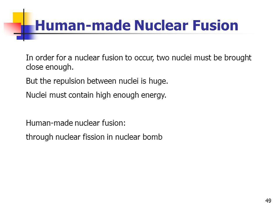 49 Human-made Nuclear Fusion In order for a nuclear fusion to occur, two nuclei must be brought close enough.
