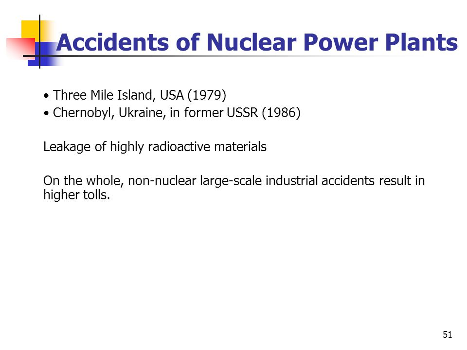 51 Accidents of Nuclear Power Plants Three Mile Island, USA (1979) Chernobyl, Ukraine, in former USSR (1986) Leakage of highly radioactive materials On the whole, non-nuclear large-scale industrial accidents result in higher tolls.