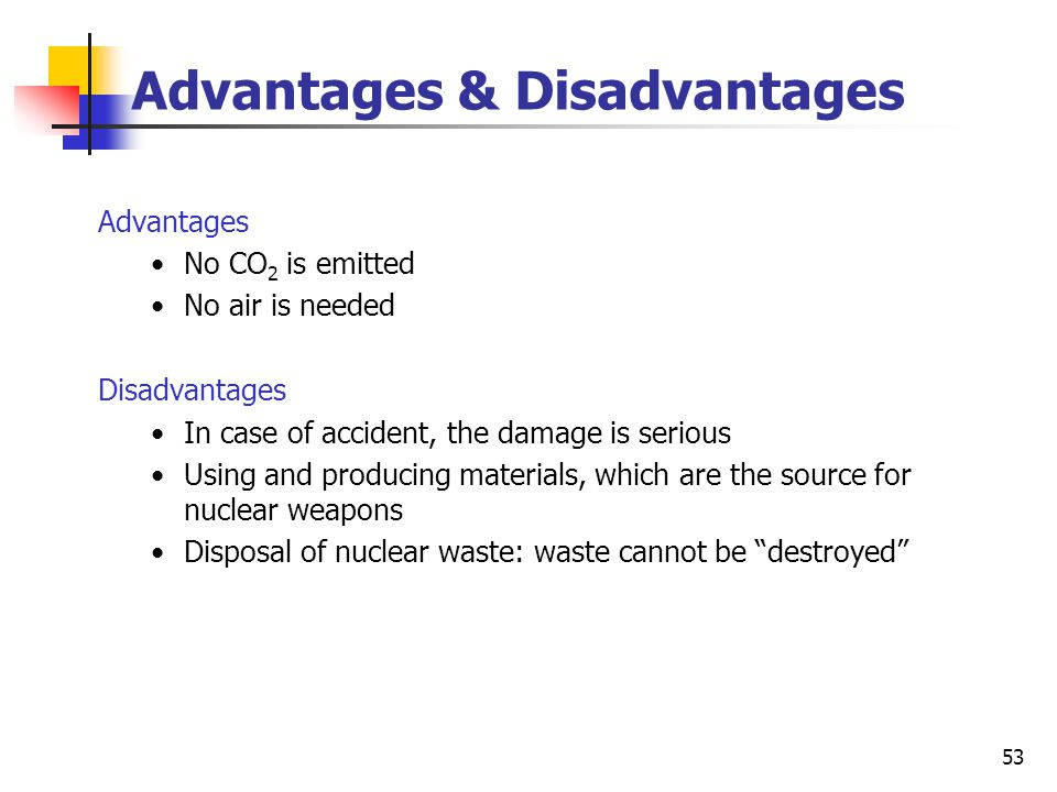 53 Advantages & Disadvantages Advantages No CO 2 is emitted No air is needed Disadvantages In case of accident, the damage is serious Using and producing materials, which are the source for nuclear weapons Disposal of nuclear waste: waste cannot be destroyed