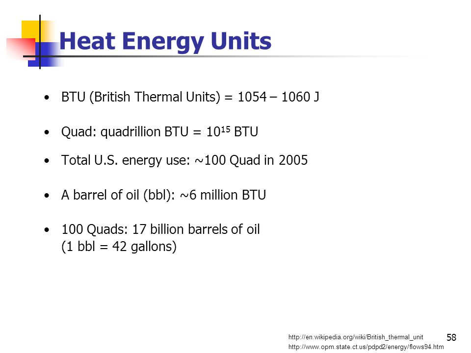58 Heat Energy Units BTU (British Thermal Units) = 1054 – 1060 J Quad: quadrillion BTU = 10 15 BTU Total U.S.