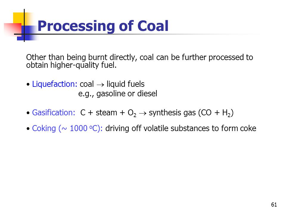 61 Processing of Coal Other than being burnt directly, coal can be further processed to obtain higher-quality fuel.