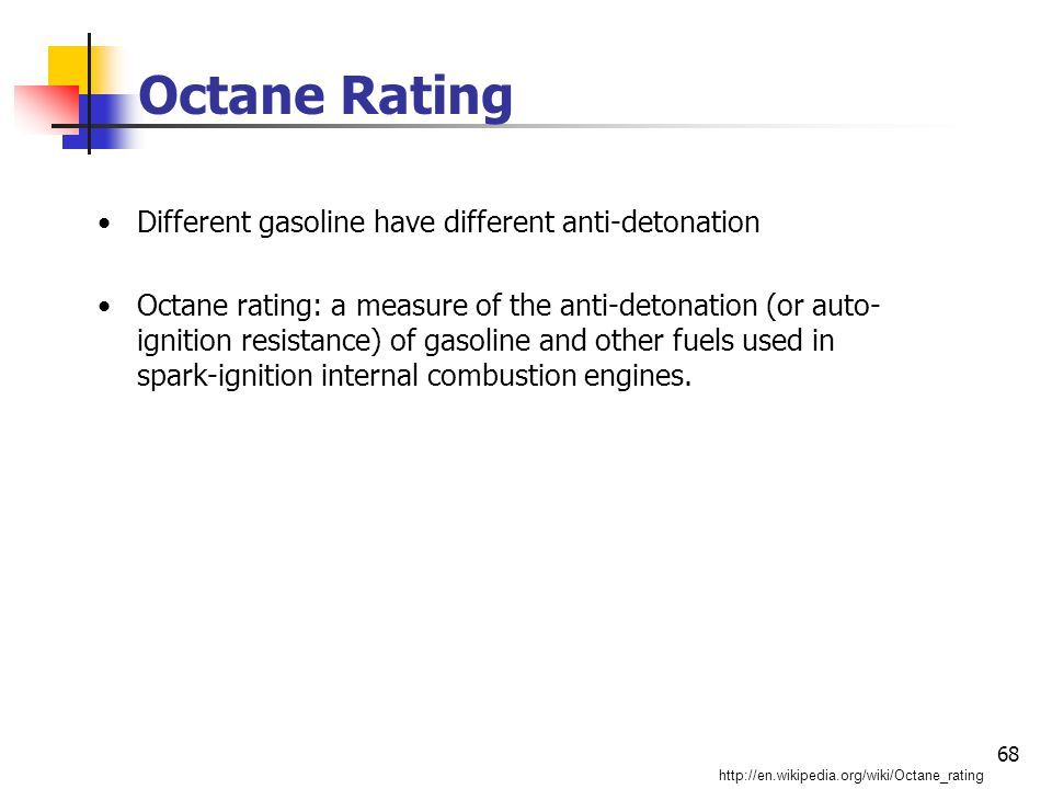 68 Octane Rating Different gasoline have different anti-detonation Octane rating: a measure of the anti-detonation (or auto- ignition resistance) of gasoline and other fuels used in spark-ignition internal combustion engines.