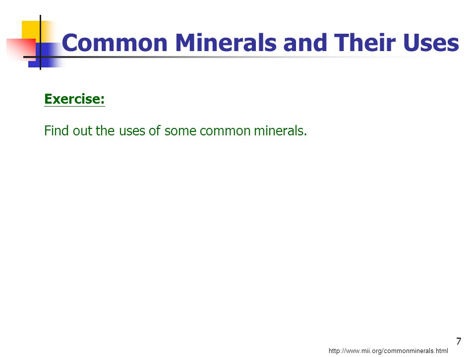 7 Common Minerals and Their Uses http://www.mii.org/commonminerals.html Exercise: Find out the uses of some common minerals.
