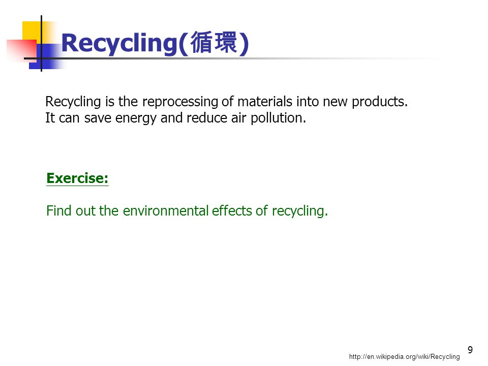 9 Recycling( 循環 ) http://en.wikipedia.org/wiki/Recycling Recycling is the reprocessing of materials into new products.