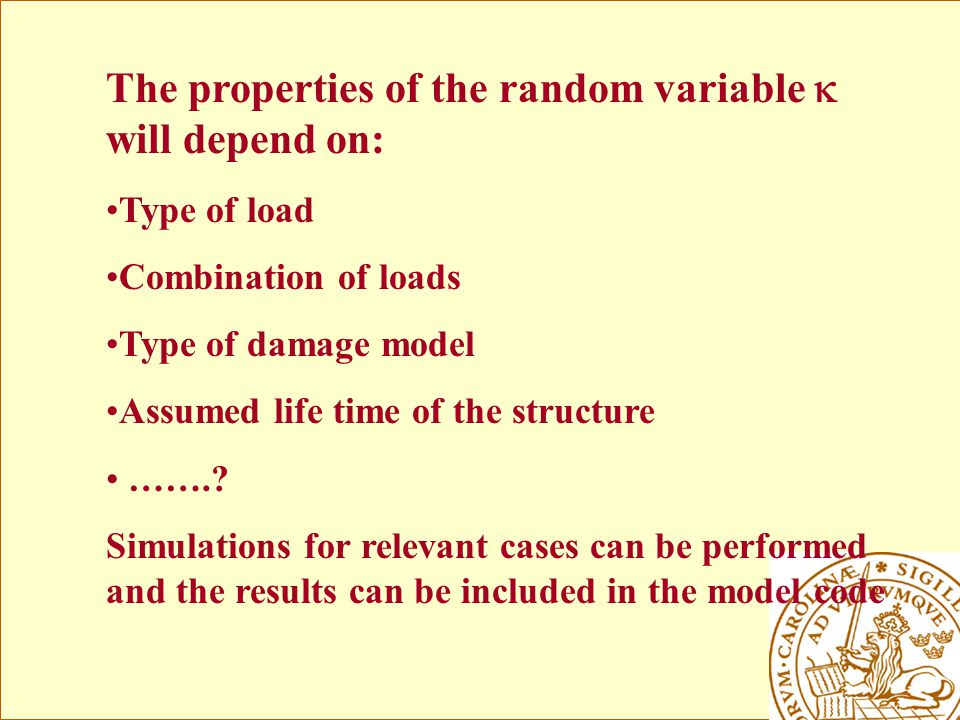 The properties of the random variable  will depend on: Type of load Combination of loads Type of damage model Assumed life time of the structure ……..