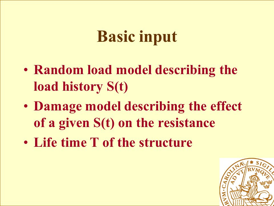 Basic input Random load model describing the load history S(t) Damage model describing the effect of a given S(t) on the resistance Life time T of the structure
