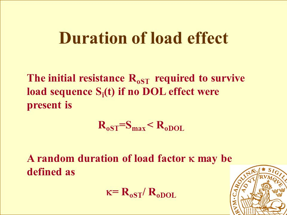 Duration of load effect The initial resistance R oST required to survive load sequence S i (t) if no DOL effect were present is R oST =S max < R oDOL A random duration of load factor  may be defined as  = R oST / R oDOL