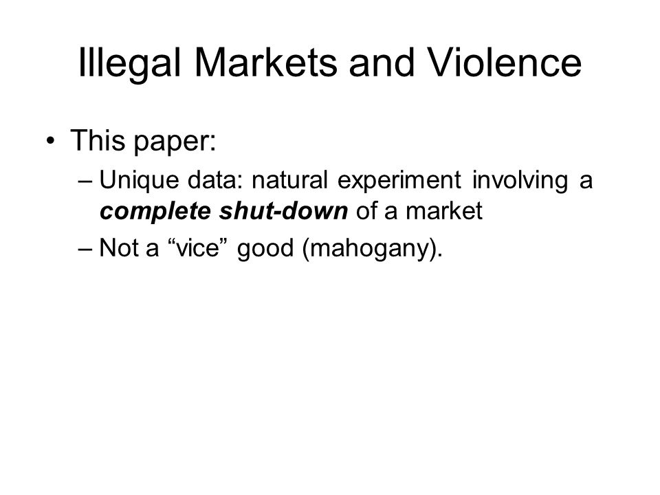 Illegal Markets and Violence This paper: –Unique data: natural experiment involving a complete shut-down of a market –Not a vice good (mahogany).