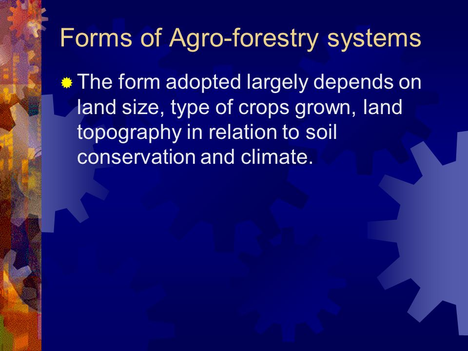 Forms of Agro-forestry systems  The form adopted largely depends on land size, type of crops grown, land topography in relation to soil conservation and climate.