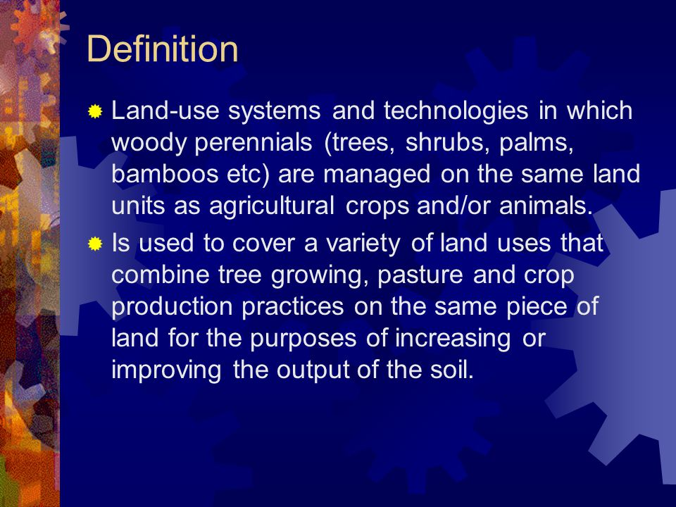 Definition  Land-use systems and technologies in which woody perennials (trees, shrubs, palms, bamboos etc) are managed on the same land units as agricultural crops and/or animals.