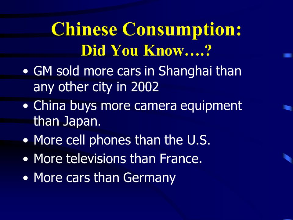 Chinese Consumption: Did You Know….? GM sold more cars in Shanghai than any other city in 2002 China buys more camera equipment than Japan. More cell
