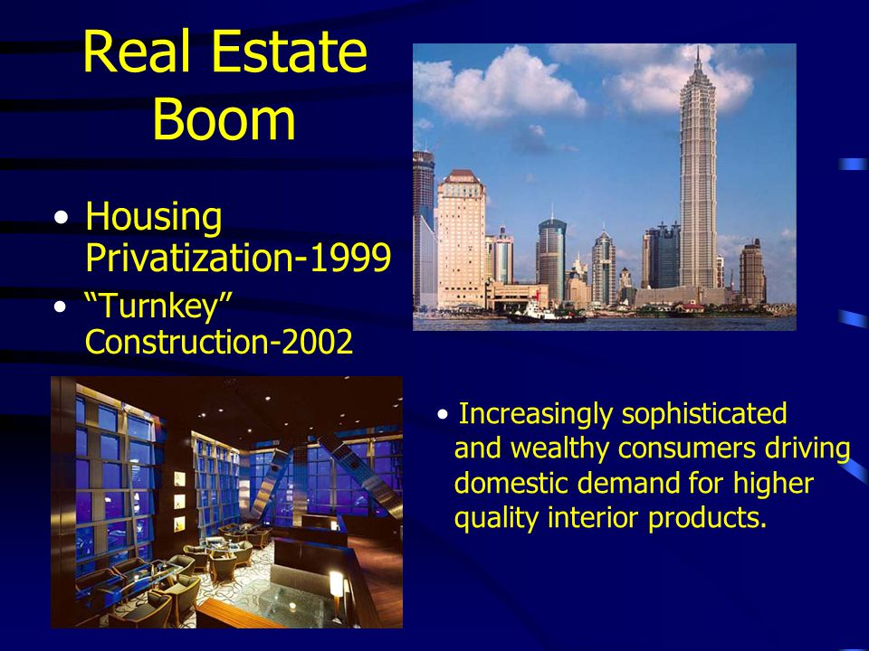 Real Estate Boom Housing Privatization-1999 Turnkey Construction-2002 Increasingly sophisticated and wealthy consumers driving domestic demand for higher quality interior products.
