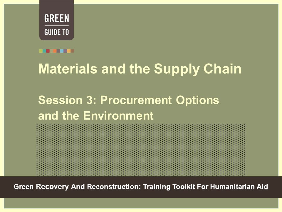 Green Recovery And Reconstruction: Training Toolkit For Humanitarian Aid Materials and the Supply Chain Session 3: Procurement Options and the Environment
