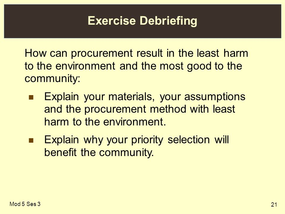 21 Mod 5 Ses 3 Exercise Debriefing How can procurement result in the least harm to the environment and the most good to the community: Explain your materials, your assumptions and the procurement method with least harm to the environment.