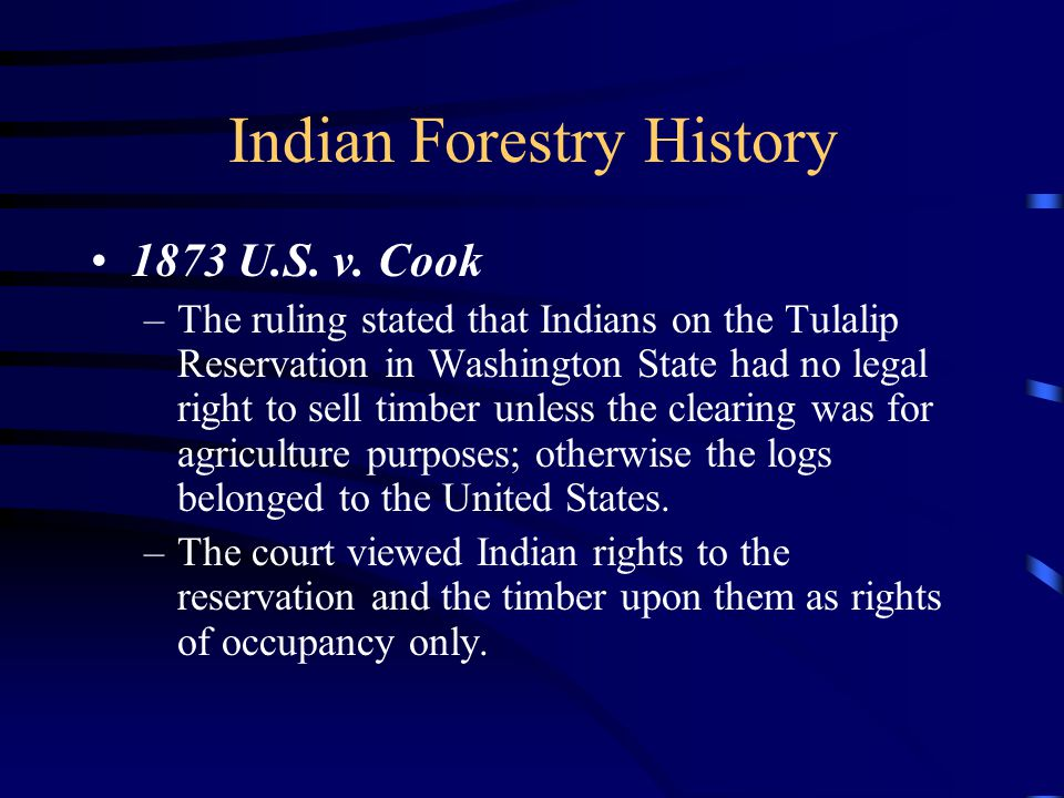 Indian Forestry History 1873 U.S. v. Cook –The ruling stated that Indians on the Tulalip Reservation in Washington State had no legal right to sell ti