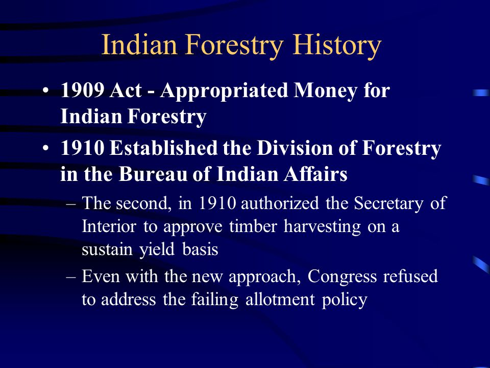 Indian Forestry History 1909 Act - Appropriated Money for Indian Forestry 1910 Established the Division of Forestry in the Bureau of Indian Affairs –The second, in 1910 authorized the Secretary of Interior to approve timber harvesting on a sustain yield basis –Even with the new approach, Congress refused to address the failing allotment policy