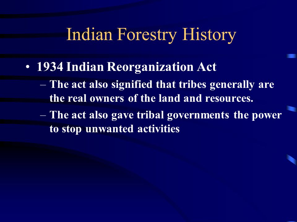 Indian Forestry History 1934 Indian Reorganization Act –The act also signified that tribes generally are the real owners of the land and resources.