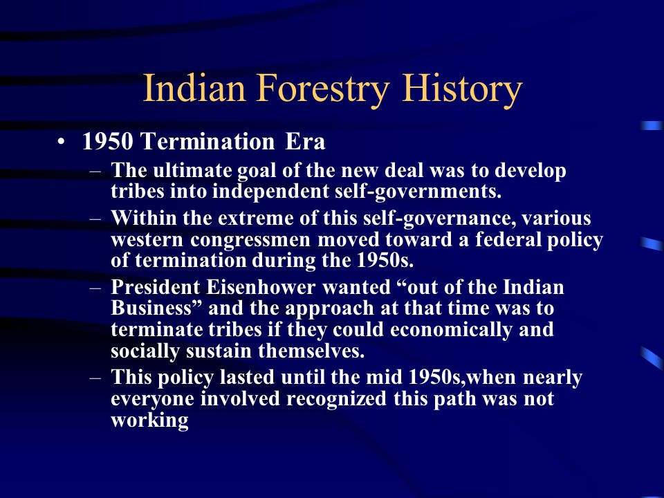 Indian Forestry History 1950 Termination Era –The ultimate goal of the new deal was to develop tribes into independent self-governments.