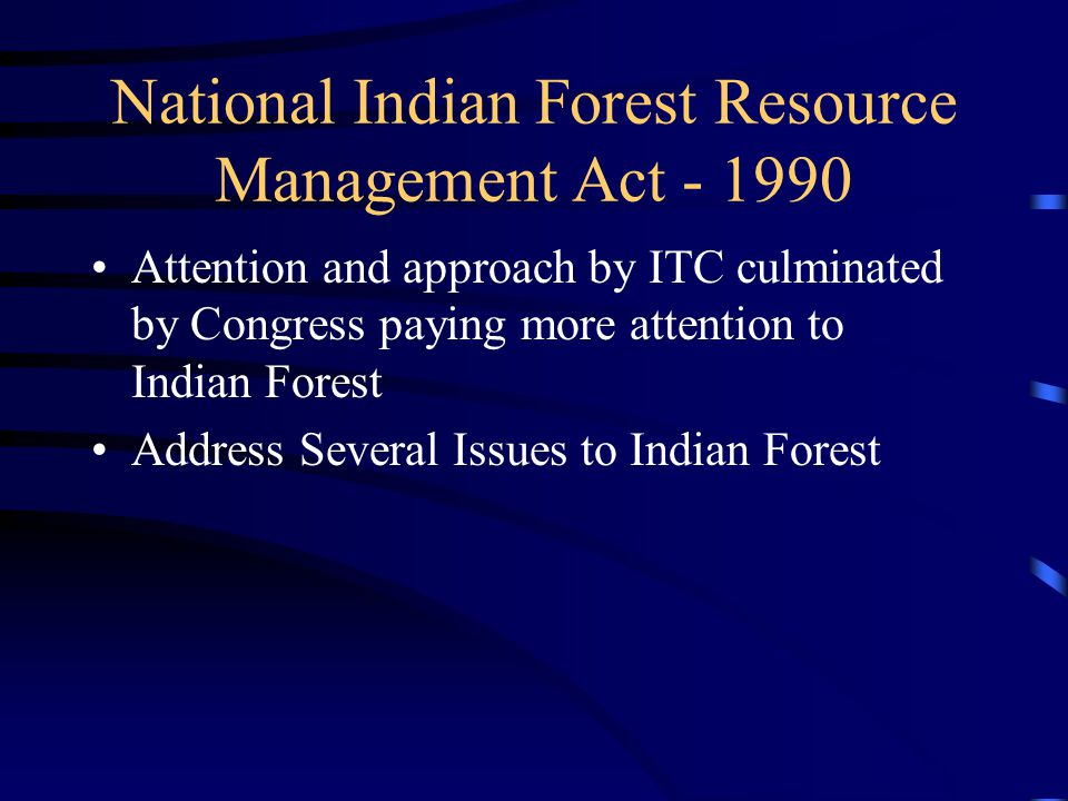 National Indian Forest Resource Management Act - 1990 Attention and approach by ITC culminated by Congress paying more attention to Indian Forest Address Several Issues to Indian Forest