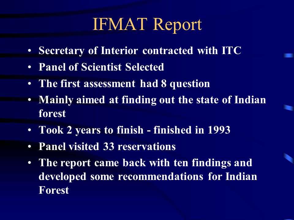 IFMAT Report Secretary of Interior contracted with ITC Panel of Scientist Selected The first assessment had 8 question Mainly aimed at finding out the state of Indian forest Took 2 years to finish - finished in 1993 Panel visited 33 reservations The report came back with ten findings and developed some recommendations for Indian Forest