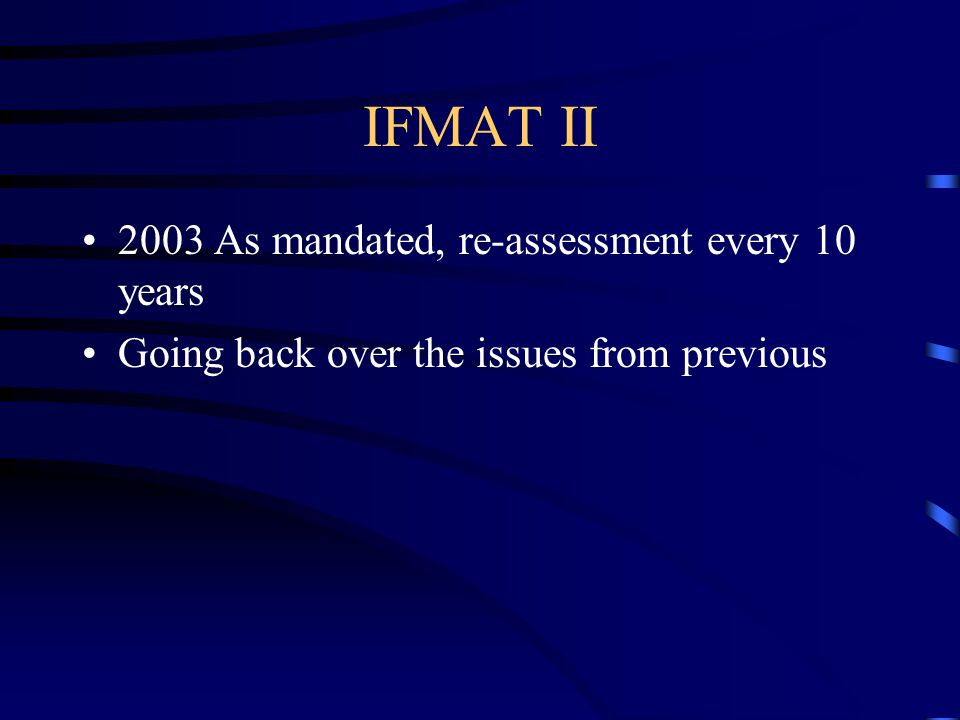 IFMAT II 2003 As mandated, re-assessment every 10 years Going back over the issues from previous