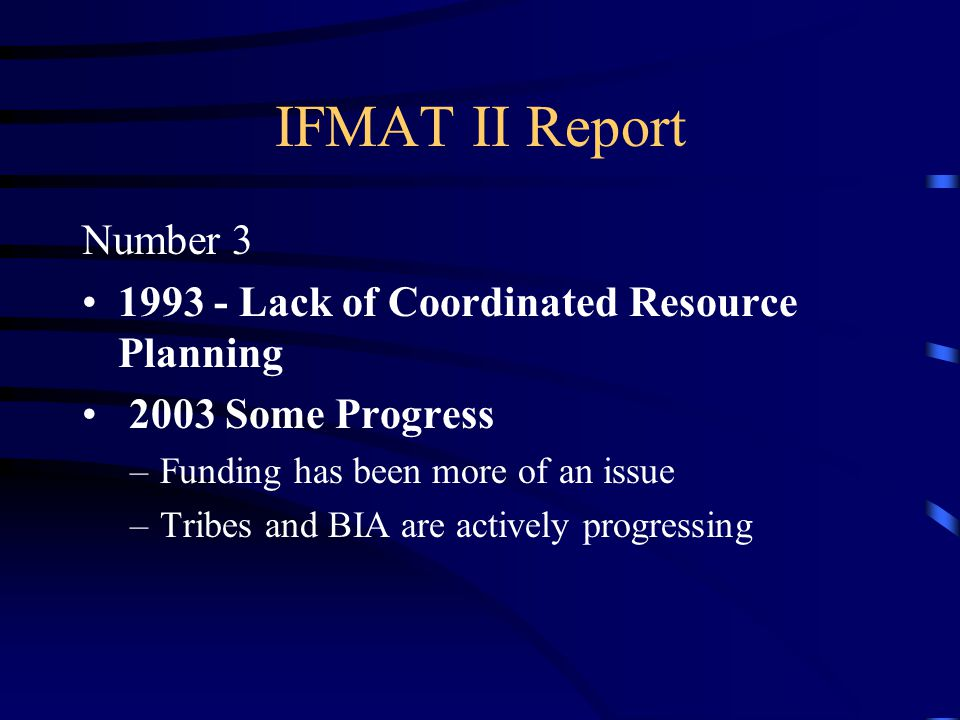 IFMAT II Report Number 3 1993 - Lack of Coordinated Resource Planning 2003 Some Progress –Funding has been more of an issue –Tribes and BIA are actively progressing
