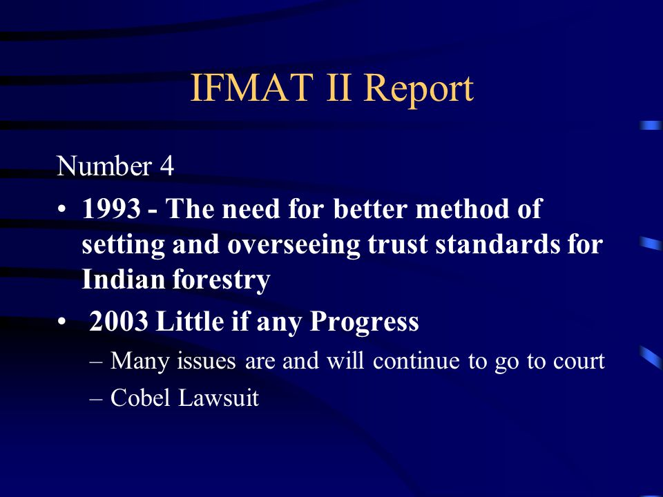 IFMAT II Report Number 4 1993 - The need for better method of setting and overseeing trust standards for Indian forestry 2003 Little if any Progress –Many issues are and will continue to go to court –Cobel Lawsuit