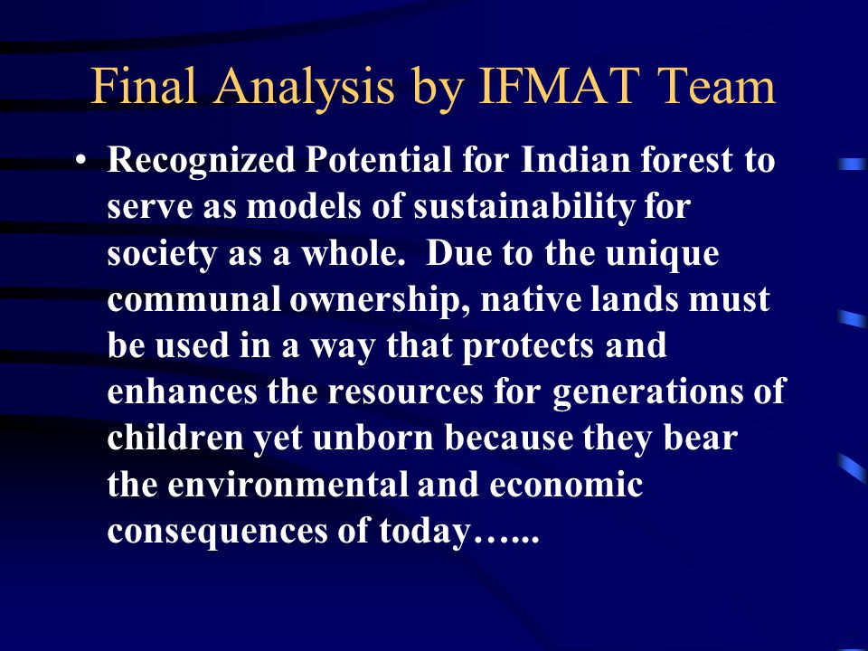 Final Analysis by IFMAT Team Recognized Potential for Indian forest to serve as models of sustainability for society as a whole.