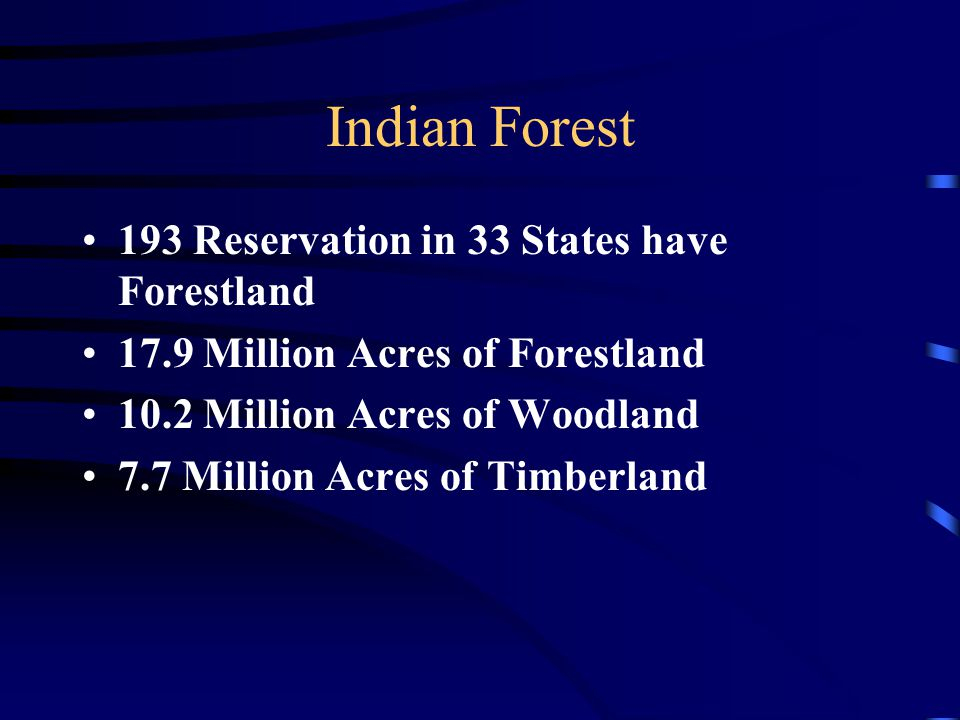 Indian Forest 193 Reservation in 33 States have Forestland 17.9 Million Acres of Forestland 10.2 Million Acres of Woodland 7.7 Million Acres of Timberland