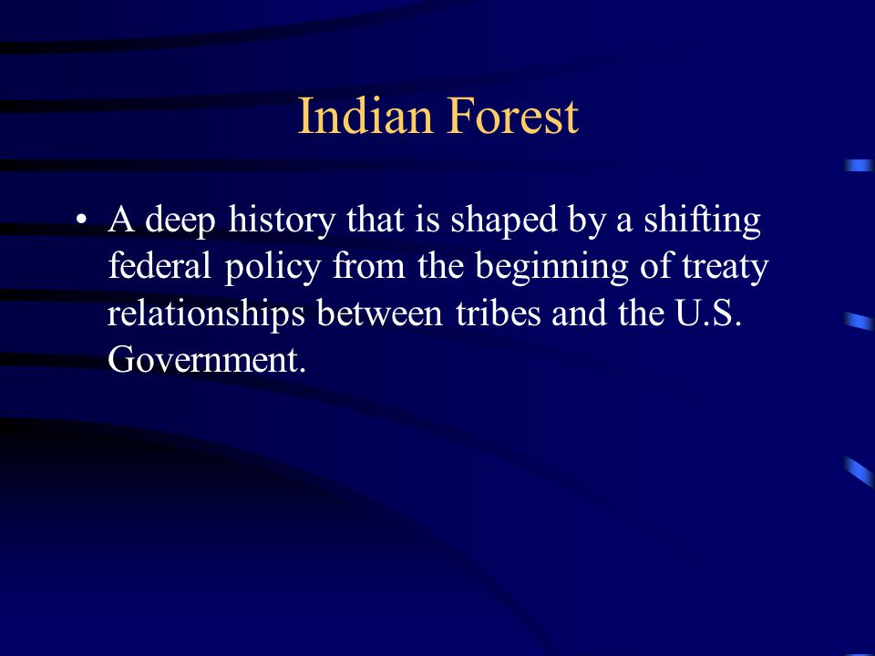 Indian Forest A deep history that is shaped by a shifting federal policy from the beginning of treaty relationships between tribes and the U.S.