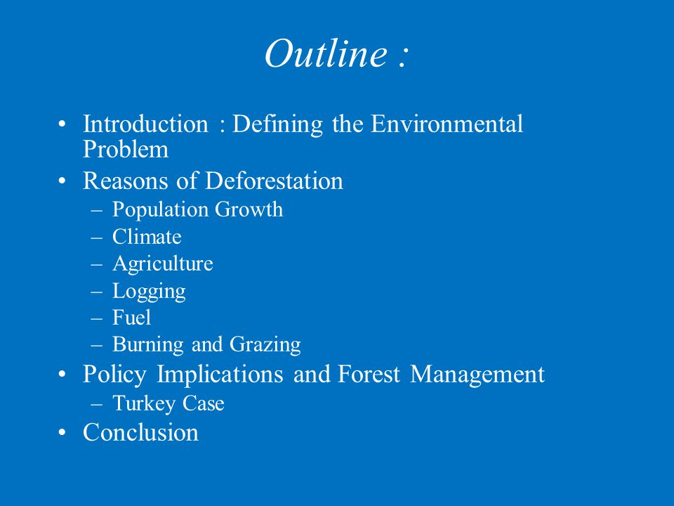 Outline : Introduction : Defining the Environmental Problem Reasons of Deforestation –Population Growth –Climate –Agriculture –Logging –Fuel –Burning and Grazing Policy Implications and Forest Management –Turkey Case Conclusion