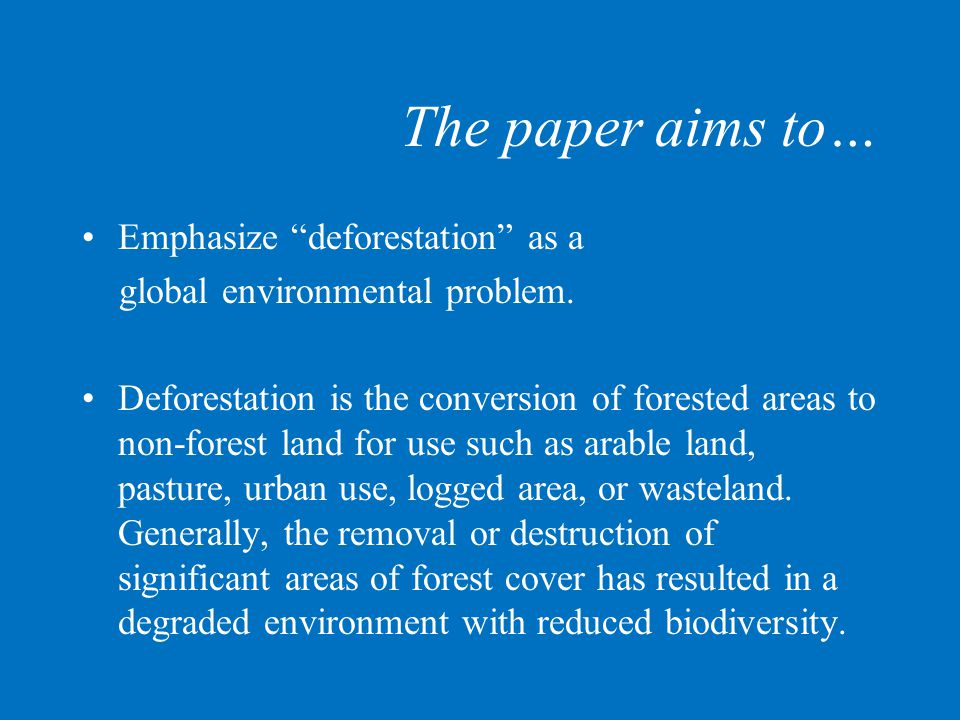 """The paper aims to… Emphasize """"deforestation"""" as a global environmental problem. Deforestation is the conversion of forested areas to non-forest land f"""