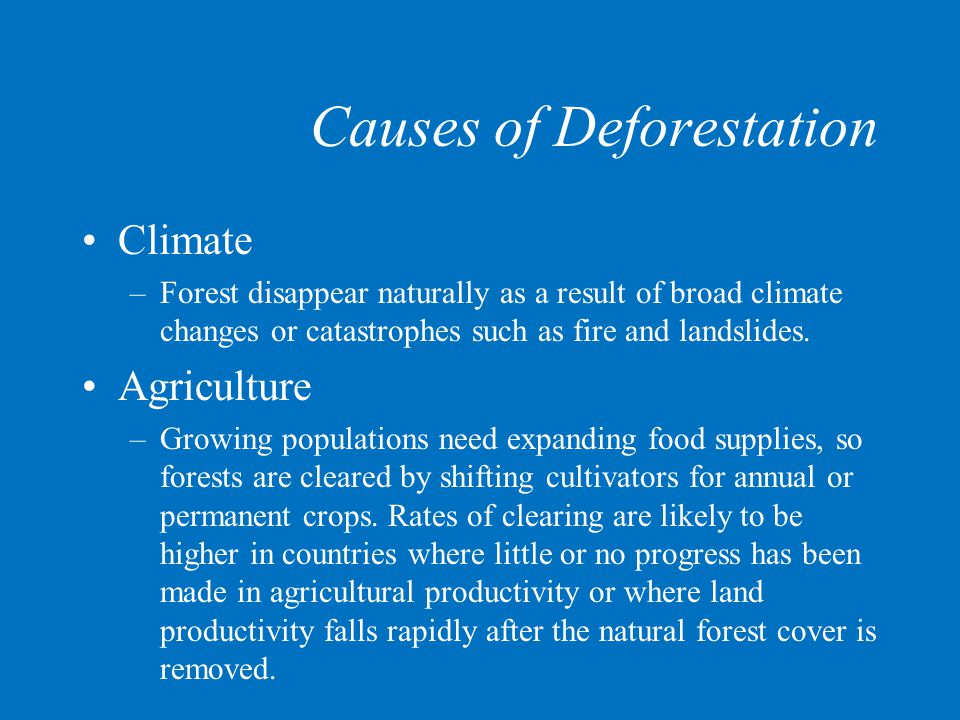 Causes of Deforestation Climate –Forest disappear naturally as a result of broad climate changes or catastrophes such as fire and landslides. Agricult