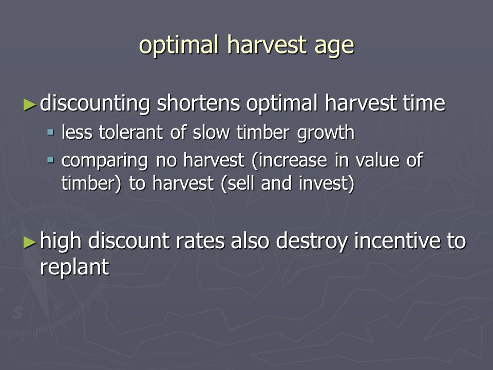 optimal harvest age ► discounting shortens optimal harvest time  less tolerant of slow timber growth  comparing no harvest (increase in value of timber) to harvest (sell and invest) ► high discount rates also destroy incentive to replant