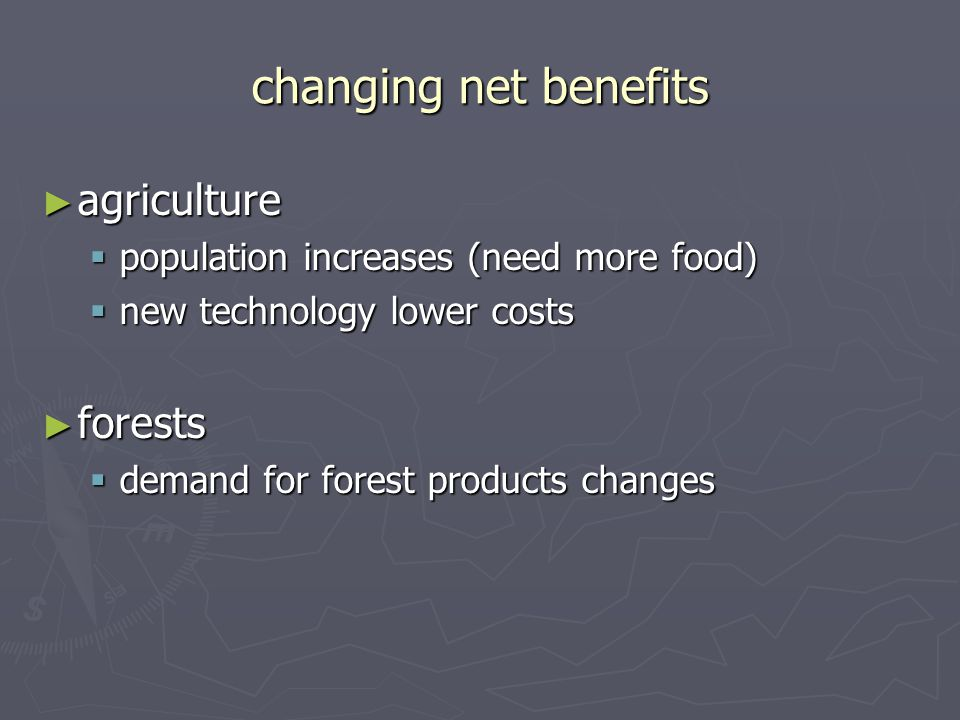 changing net benefits ► agriculture  population increases (need more food)  new technology lower costs ► forests  demand for forest products changes