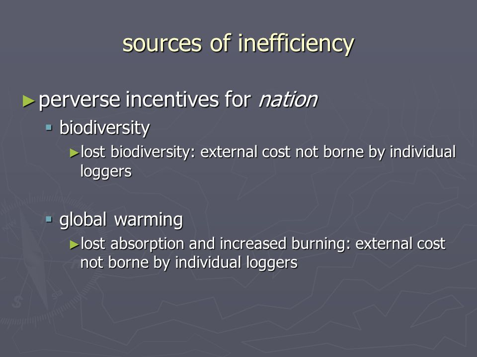sources of inefficiency ► perverse incentives for nation  biodiversity ► lost biodiversity: external cost not borne by individual loggers  global warming ► lost absorption and increased burning: external cost not borne by individual loggers
