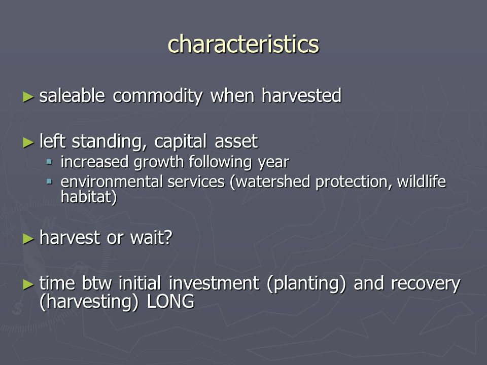 characteristics ► saleable commodity when harvested ► left standing, capital asset  increased growth following year  environmental services (watershed protection, wildlife habitat) ► harvest or wait.