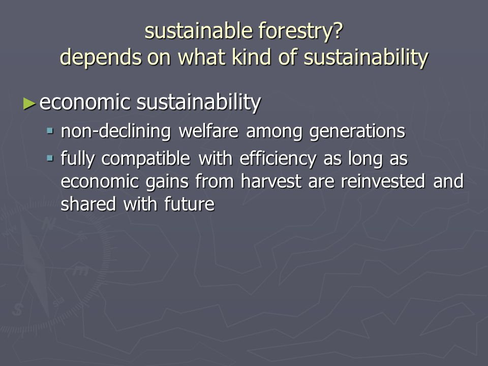 sustainable forestry? depends on what kind of sustainability ► economic sustainability  non-declining welfare among generations  fully compatible wi