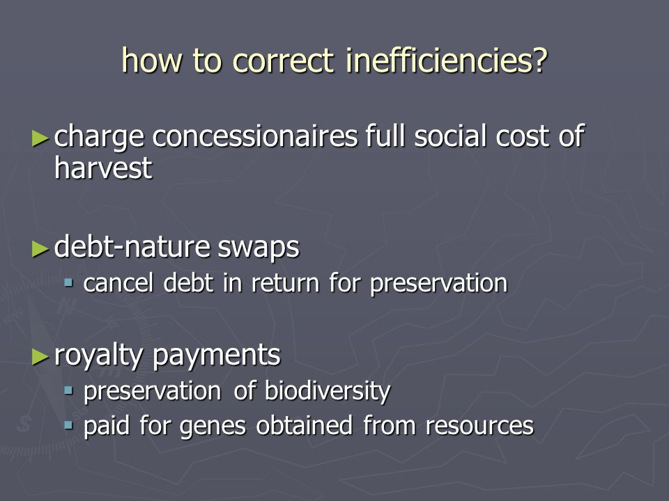 how to correct inefficiencies? ► charge concessionaires full social cost of harvest ► debt-nature swaps  cancel debt in return for preservation ► roy