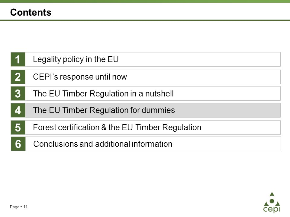 Page  11 Contents Legality policy in the EU The EU Timber Regulation for dummies Forest certification & the EU Timber Regulation 1 4 5 CEPI's response until now 2 The EU Timber Regulation in a nutshell 3 Conclusions and additional information 6