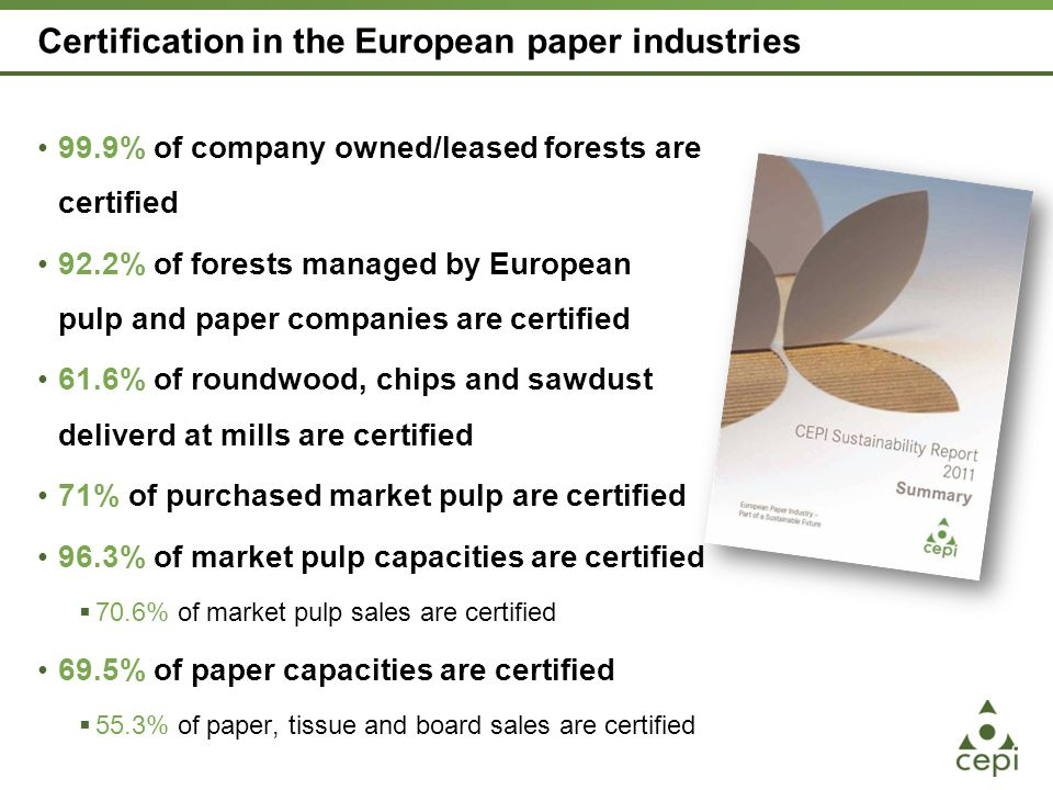 Certification in the European paper industries 99.9% of company owned/leased forests are certified 92.2% of forests managed by European pulp and paper companies are certified 61.6% of roundwood, chips and sawdust deliverd at mills are certified 71% of purchased market pulp are certified 96.3% of market pulp capacities are certified  70.6% of market pulp sales are certified 69.5% of paper capacities are certified  55.3% of paper, tissue and board sales are certified