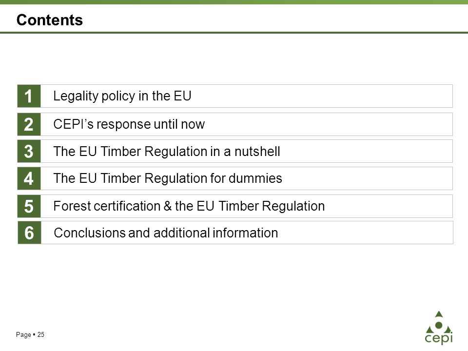 Page  25 Contents Legality policy in the EU The EU Timber Regulation for dummies Forest certification & the EU Timber Regulation 1 4 5 CEPI's response until now 2 The EU Timber Regulation in a nutshell 3 Conclusions and additional information 6