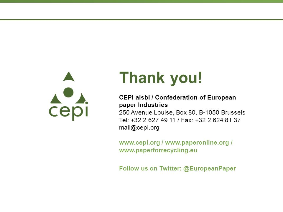 Page  29 CEPI aisbl / Confederation of European paper Industries 250 Avenue Louise, Box 80, B-1050 Brussels Tel: +32 2 627 49 11 / Fax: +32 2 624 81 37 mail@cepi.org www.cepi.org / www.paperonline.org / www.paperforrecycling.eu Follow us on Twitter: @EuropeanPaper Thank you!