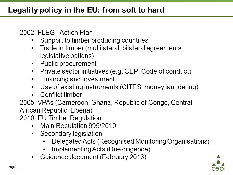 Legality policy in the EU: from soft to hard Page  5 2002: FLEGT Action Plan Support to timber producing countries Trade in timber (multilateral, bilateral agreements, legislative options) Public procurement Private sector initiatives (e.g.