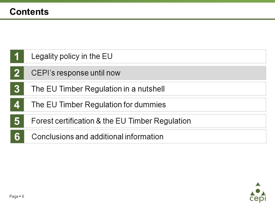 Page  6 Contents Legality policy in the EU The EU Timber Regulation for dummies Forest certification & the EU Timber Regulation 1 4 5 CEPI's response until now 2 The EU Timber Regulation in a nutshell 3 Conclusions and additional information 6