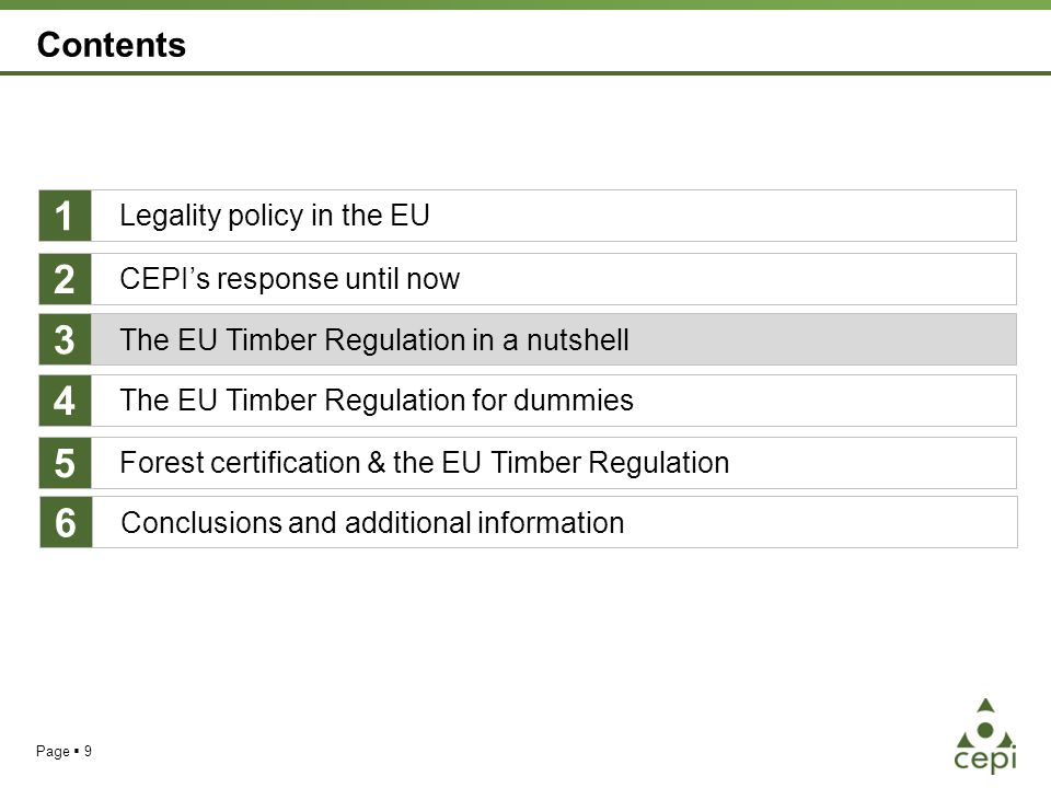 Page  9 Contents Legality policy in the EU The EU Timber Regulation for dummies Forest certification & the EU Timber Regulation 1 4 5 CEPI's response until now 2 The EU Timber Regulation in a nutshell 3 Conclusions and additional information 6