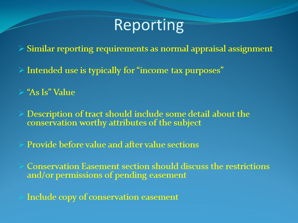 Reporting  Similar reporting requirements as normal appraisal assignment  Intended use is typically for income tax purposes  As Is Value  Description of tract should include some detail about the conservation worthy attributes of the subject  Provide before value and after value sections  Conservation Easement section should discuss the restrictions and/or permissions of pending easement  Include copy of conservation easement