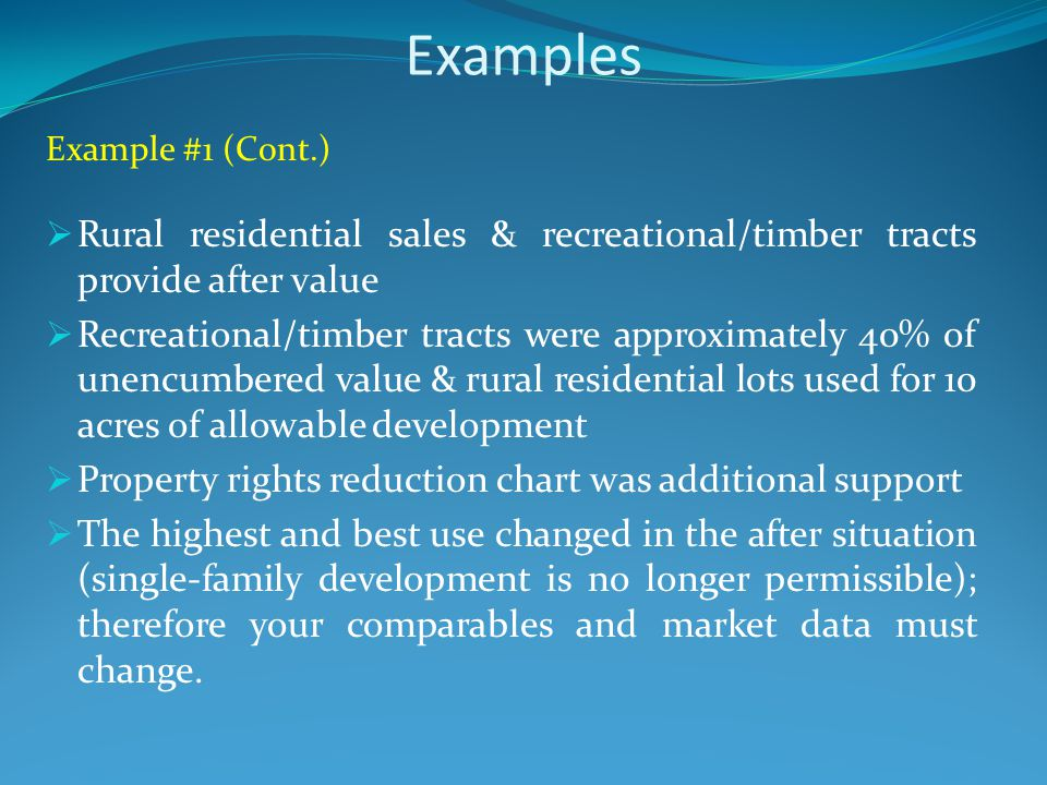Examples Example #1 (Cont.)  Rural residential sales & recreational/timber tracts provide after value  Recreational/timber tracts were approximately 40% of unencumbered value & rural residential lots used for 10 acres of allowable development  Property rights reduction chart was additional support  The highest and best use changed in the after situation (single-family development is no longer permissible); therefore your comparables and market data must change.
