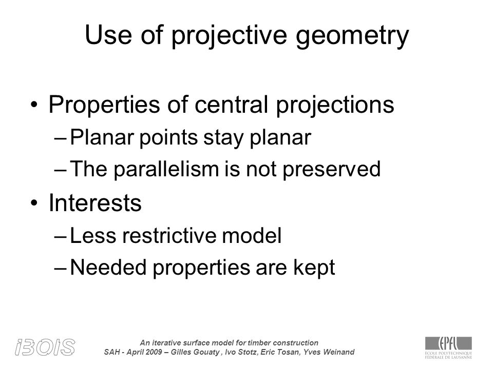 An iterative surface model for timber construction SAH - April 2009 – Gilles Gouaty, Ivo Stotz, Eric Tosan, Yves Weinand Use of projective geometry Properties of central projections –Planar points stay planar –The parallelism is not preserved Interests –Less restrictive model –Needed properties are kept