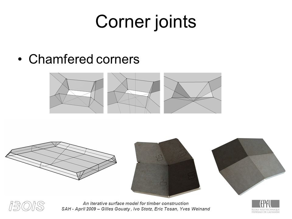 An iterative surface model for timber construction SAH - April 2009 – Gilles Gouaty, Ivo Stotz, Eric Tosan, Yves Weinand Corner joints Chamfered corners